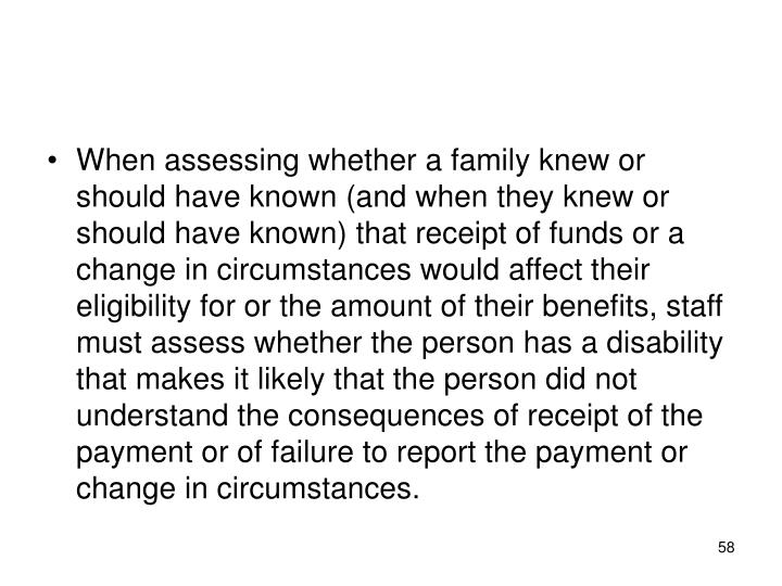 When assessing whether a family knew or should have known (and when they knew or should have known) that receipt of funds or a change in circumstances would affect their eligibility for or the amount of their benefits, staff must assess whether the person has a disability that makes it likely that the person did not understand the consequences of receipt of the payment or of failure to report the payment or change in circumstances.