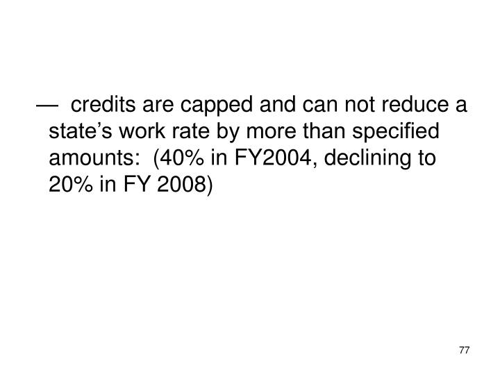 —  credits are capped and can not reduce a state's work rate by more than specified amounts:  (40% in FY2004, declining to 20% in FY 2008)
