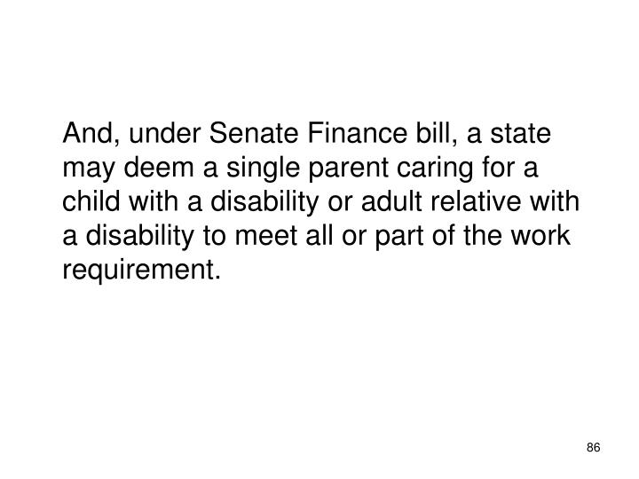 And, under Senate Finance bill, a state may deem a single parent caring for a child with a disability or adult relative with a disability to meet all or part of the work requirement.