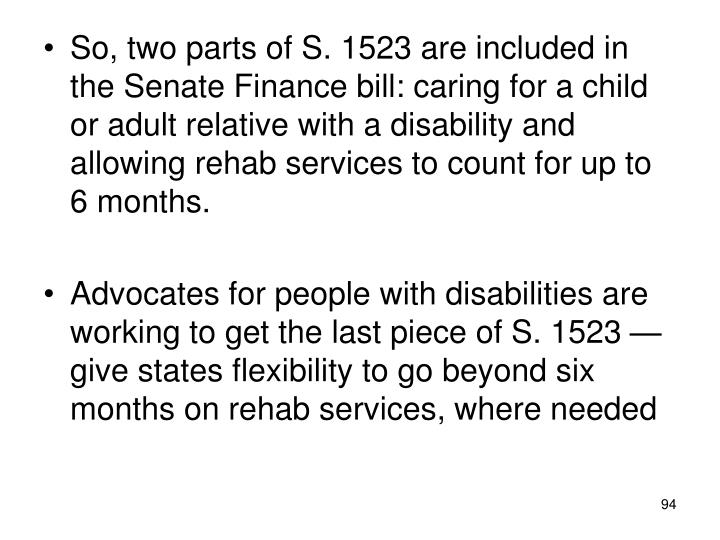 So, two parts of S. 1523 are included in the Senate Finance bill: caring for a child or adult relative with a disability and allowing rehab services to count for up to 6 months.
