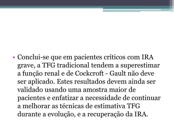 Conclui-se que em pacientes críticos com IRA grave, a TFG tradicional tendem a superestimar a função renal e de Cockcroft - Gault não deve ser aplicado. Estes resultados devem ainda ser validado usando uma amostra maior de pacientes e enfatizar a necessidade de continuar a melhorar as técnicas de estimativa TFG durante a evolução, e a recuperação da IRA.