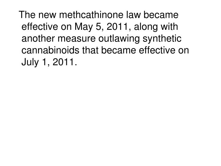 The new methcathinone law became effective on May 5, 2011, along with another measure outlawing synthetic cannabinoids that became effective on July 1, 2011.