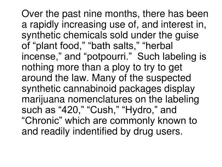 """Over the past nine months, there has been a rapidly increasing use of, and interest in, synthetic chemicals sold under the guise of """"plant food,"""" """"bath salts,"""" """"herbal incense,"""" and """"potpourri.""""  Such labeling is nothing more than a ploy to try to get around the law. Many of the suspected synthetic cannabinoid packages display marijuana nomenclatures on the labeling such as """"420,"""" """"Cush,"""" """"Hydro,"""" and """"Chronic"""" which are commonly known to and readily indentified by drug users."""