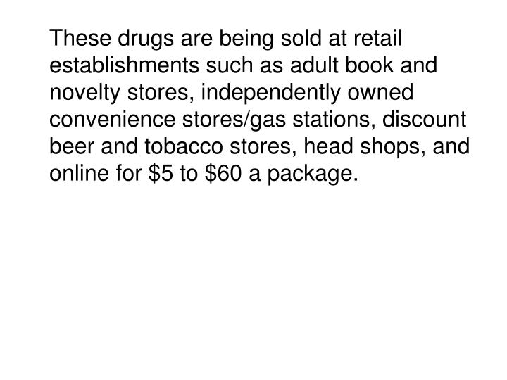These drugs are being sold at retail establishments such as adult book and novelty stores, independently owned convenience stores/gas stations, discount beer and tobacco stores, head shops, and online for $5 to $60 a package.