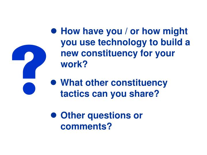 How have you / or how might you use technology to build a new constituency for your work?