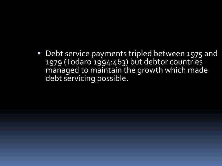 Debt service payments tripled between 1975 and 1979 (Todaro 1994:463) but debtor countries managed to maintain the growth which made debt servicing possible.