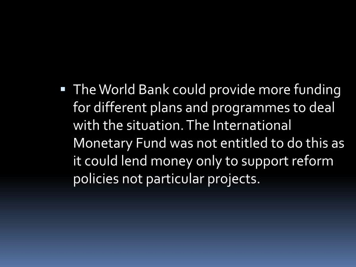 The World Bank could provide more funding for different plans and programmes to deal with the situation. TheInternational Monetary Fund was not entitled to do this as it could lend money only tosupport reform policies not particular projects.