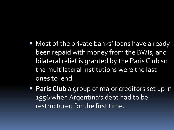 Most of the private banks' loans have already been repaid with money from theBWIs, and bilateral relief is granted by the Paris Club so the multilateral institutions were the last ones