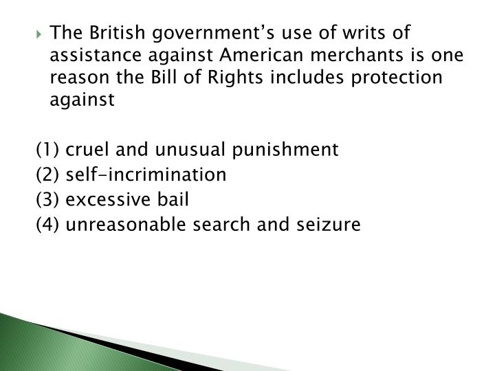 The British government's use of writs of assistance against American merchants is one reason the Bill of Rights includes protection against