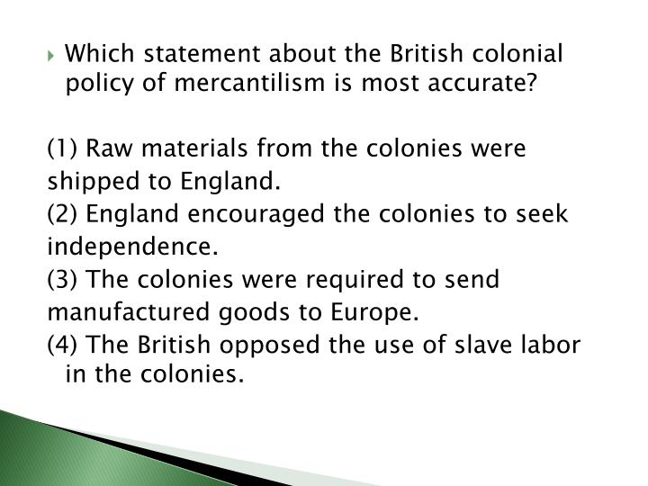 Which statement about the British colonial policy of mercantilism is most accurate?