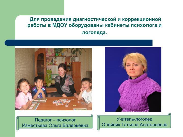 Для проведения диагностической и коррекционной работы в МДОУ оборудованы кабинеты психолога и логопеда.