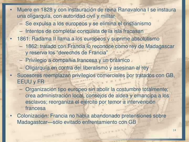 Muere en 1828 y con instauración de reina Ranavalona I se instaura una oligarquía, con autoridad civil y militar