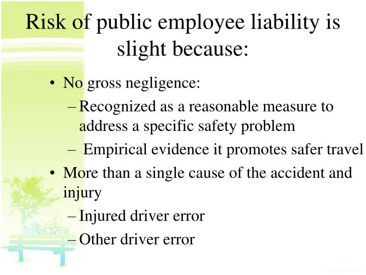 Risk of public employee liability is slight because: