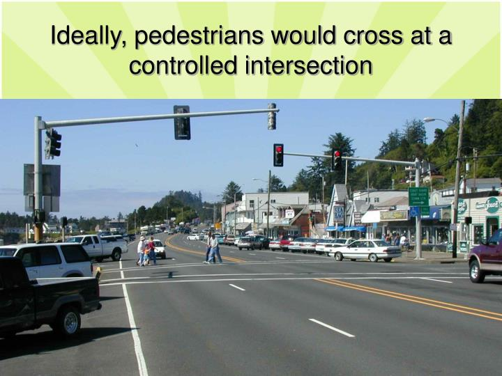 Ideally, pedestrians would cross at a controlled intersection