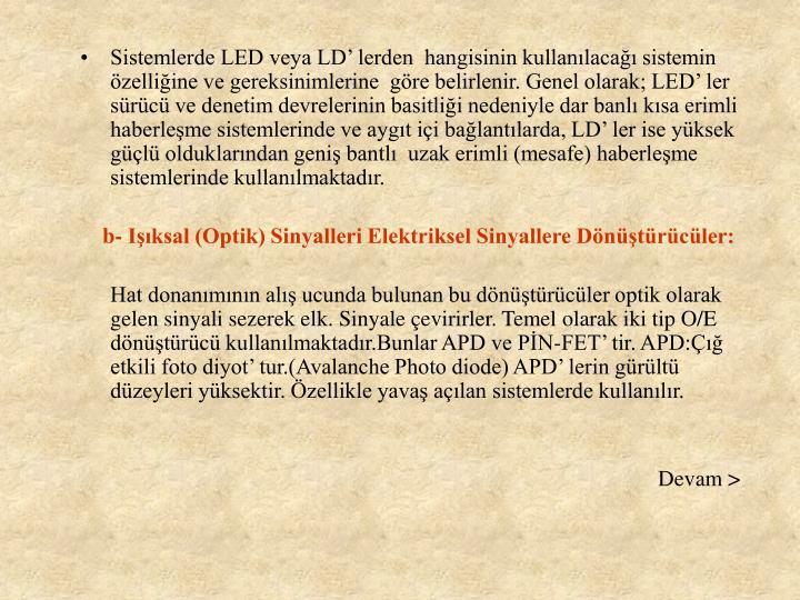 Sistemlerde LED veya LD' lerden  hangisinin kullanılacağı sistemin özelliğine ve gereksinimlerine  göre belirlenir. Genel olarak; LED' ler  sürücü ve denetim devrelerinin basitliği nedeniyle dar banlı kısa erimli haberleşme sistemlerinde ve aygıt içi bağlantılarda, LD' ler ise yüksek güçlü olduklarından geniş bantlı  uzak erimli (mesafe) haberleşme sistemlerinde kullanılmaktadır.