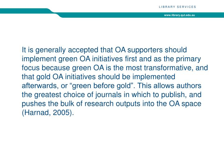 """It is generally accepted that OA supporters should implement green OA initiatives first and as the primary focus because green OA is the most transformative, and that gold OA initiatives should be implemented afterwards, or """"green before gold"""". This allows authors the greatest choice of journals in which to publish, and pushes the bulk of research outputs into the OA space ("""