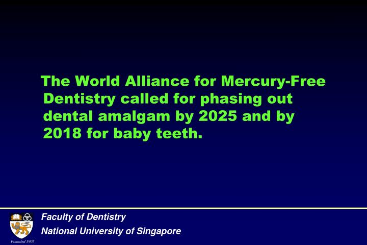 The World Alliance for Mercury-Free Dentistry called for phasing out dental amalgam by 2025 and by 2018 for baby teeth.