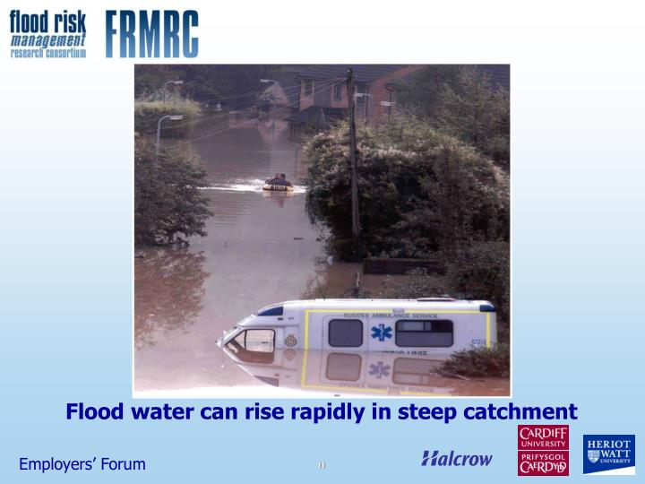 Flood water can rise rapidly in steep catchment