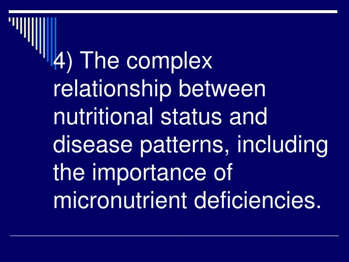 4) The complex relationship between nutritional status and disease patterns, including the importance of micronutrient deficiencies.