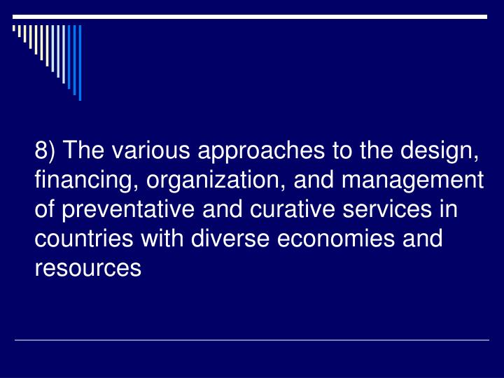 8) The various approaches to the design, financing, organization, and management of preventative and curative services in countries with diverse economies and resources