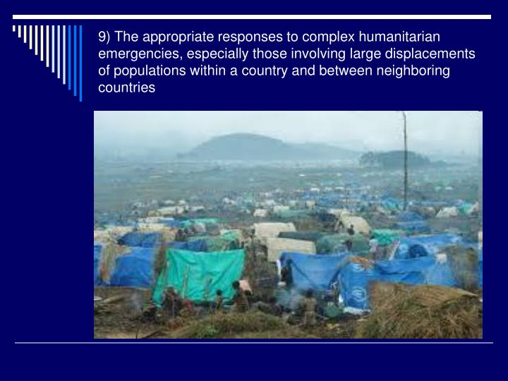 9) The appropriate responses to complex humanitarian emergencies, especially those involving large displacements of populations within a country and between neighboring countries