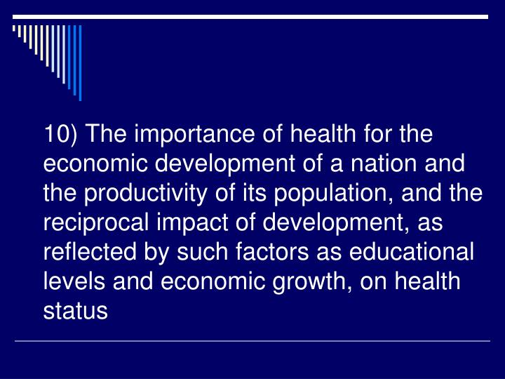 10) The importance of health for the economic development of a nation and the productivity of its population, and the reciprocal impact of development, as reflected by such factors as educational levels and economic growth, on health status