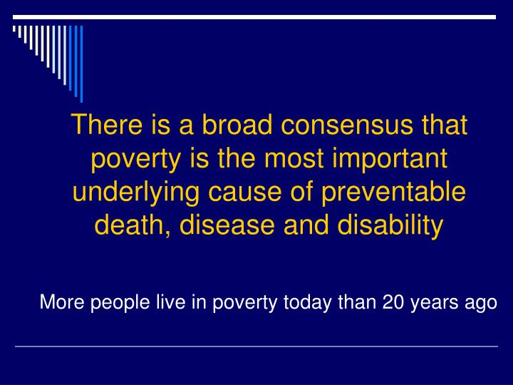 There is a broad consensus that poverty is the most important underlying cause of preventable death, disease and disability