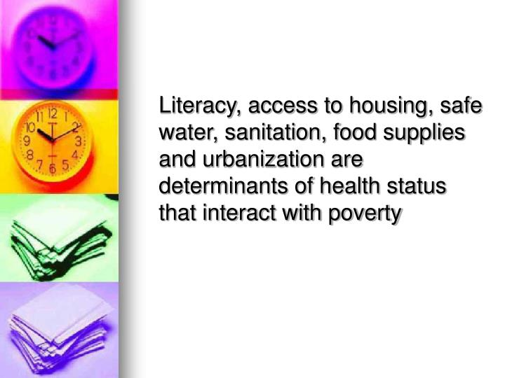 Literacy, access to housing, safe water, sanitation, food supplies and urbanization are determinants of health status that interact with poverty