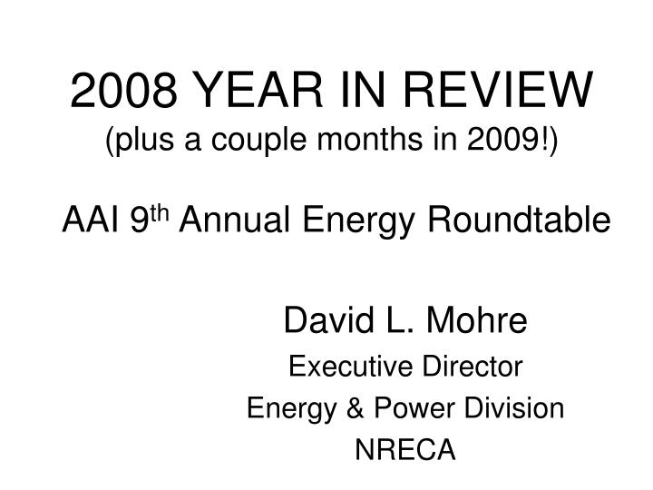 2008 year in review plus a couple months in 2009 aai 9 th annual energy roundtable