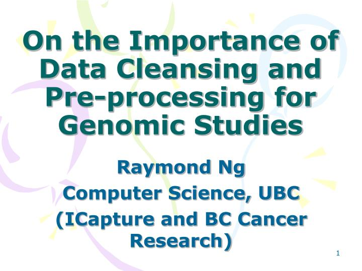 On the Importance of Data Cleansing and Pre-processing for Genomic Studies
