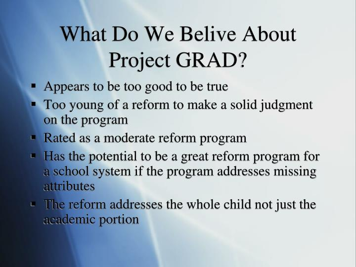 What Do We Belive About  Project GRAD?