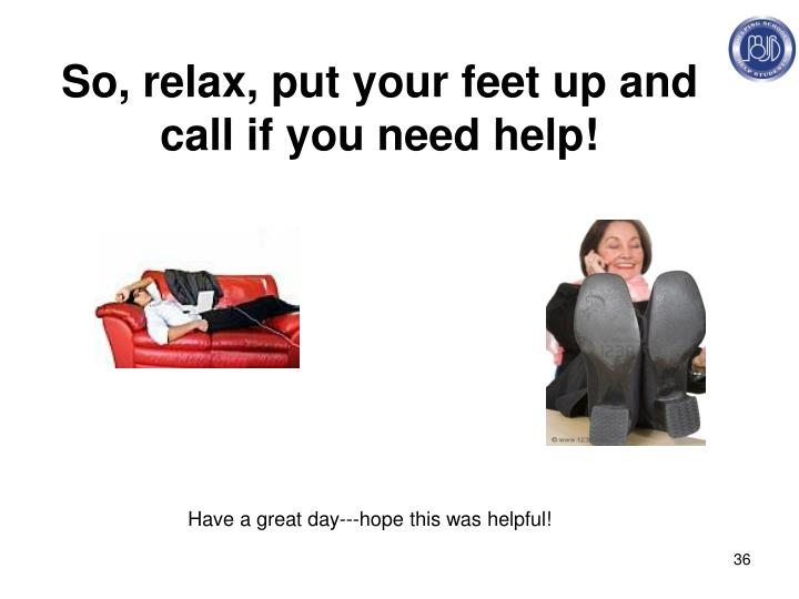 So, relax, put your feet up and call if you need help!