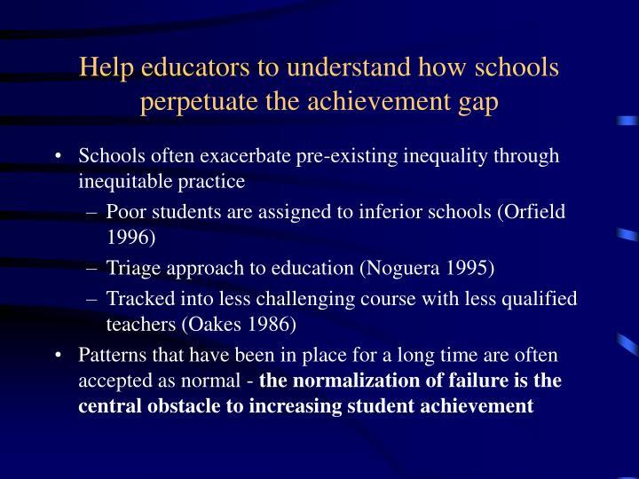 Help educators to understand how schools perpetuate the achievement gap