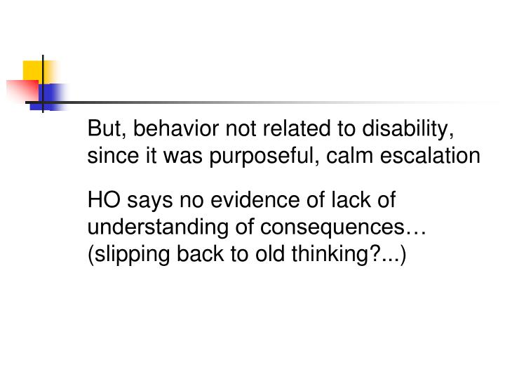 But, behavior not related to disability, since it was purposeful, calm escalation
