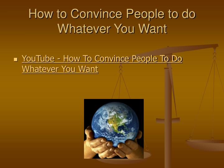 How to Convince People to do Whatever You Want