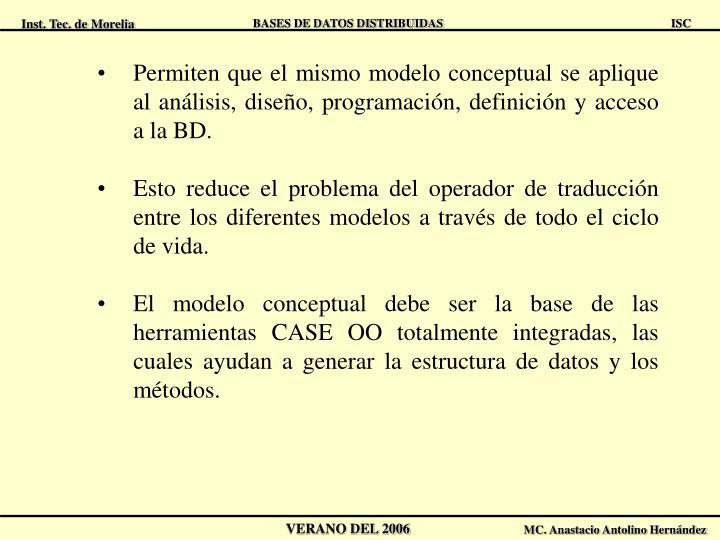 Permiten que el mismo modelo conceptual se aplique al análisis, diseño, programación, definición y acceso a la BD.