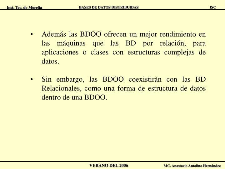 Además las BDOO ofrecen un mejor rendimiento en las máquinas que las BD por relación, para aplicaciones o clases con estructuras complejas de datos.