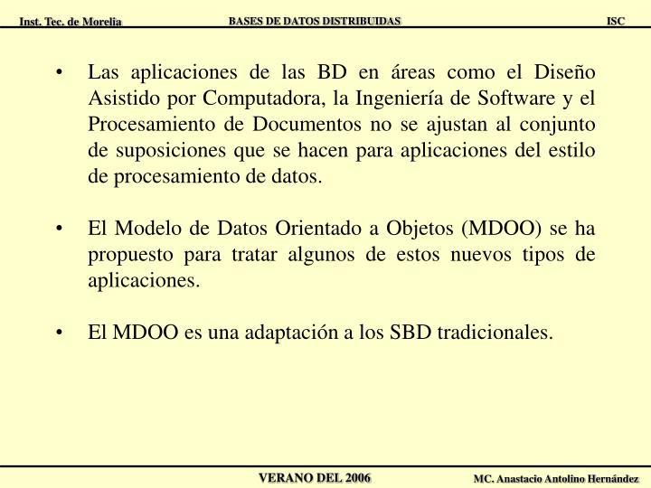 Las aplicaciones de las BD en áreas como el Diseño Asistido por Computadora, la Ingeniería de Software y el Procesamiento de Documentos no se ajustan al conjunto de suposiciones que se hacen para aplicaciones del estilo de procesamiento de datos.