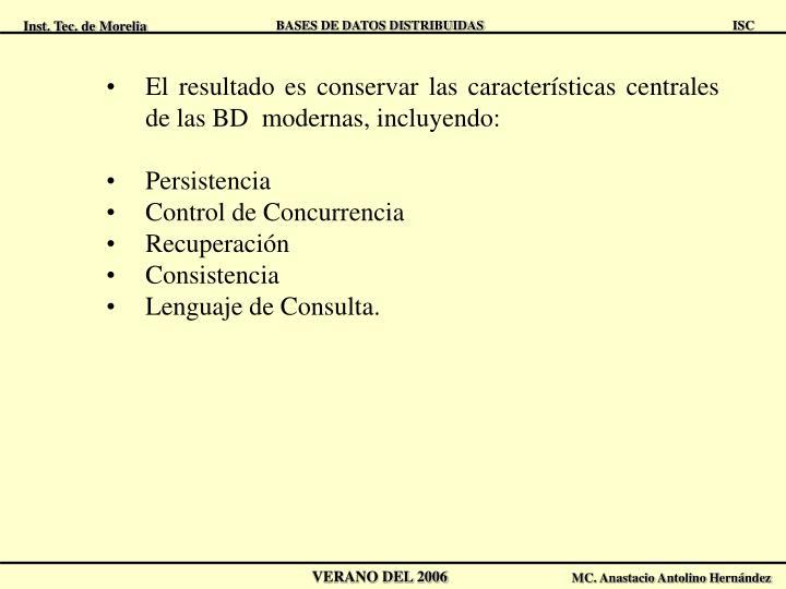 El resultado es conservar las características centrales de las BD modernas, incluyendo:
