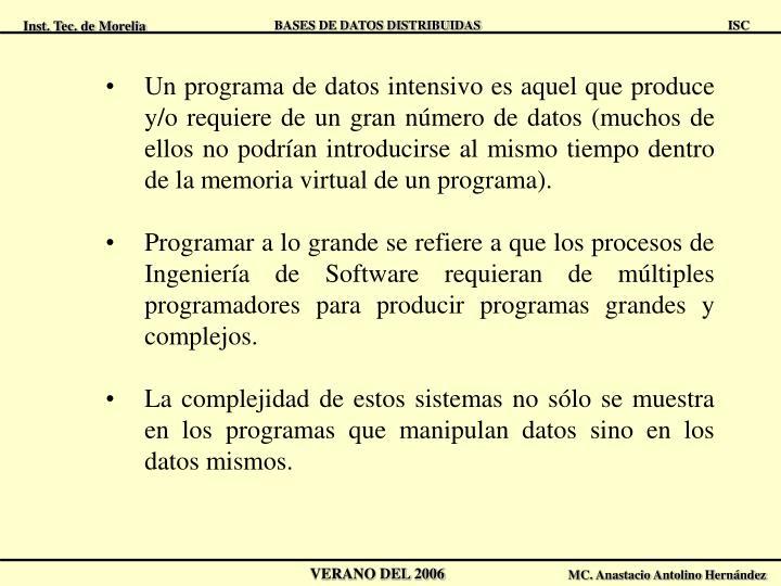 Un programa de datos intensivo es aquel que produce y/o requiere de un gran número de datos (muchos de ellos no podrían introducirse al mismo tiempo dentro de la memoria virtual de un programa).
