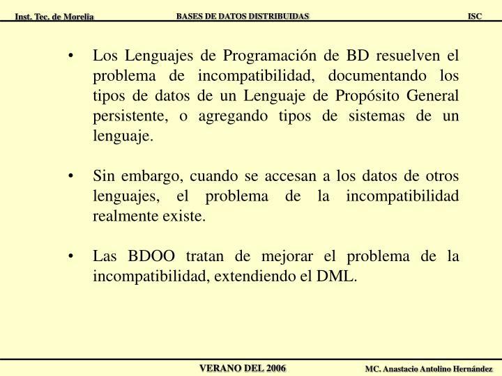 Los Lenguajes de Programación de BD resuelven el problema de incompatibilidad, documentando los tipos de datos de un Lenguaje de Propósito General persistente, o agregando tipos de sistemas de un lenguaje.
