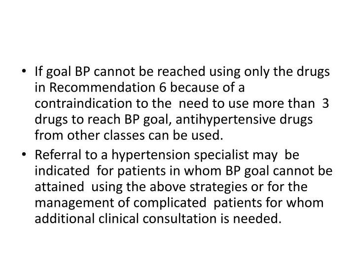 If goal BP cannot be reached using only the drugs in Recommendation 6 because of a contraindication to the  need to use more than  3 drugs to reach BP goal, antihypertensive drugs from other classes can be used.
