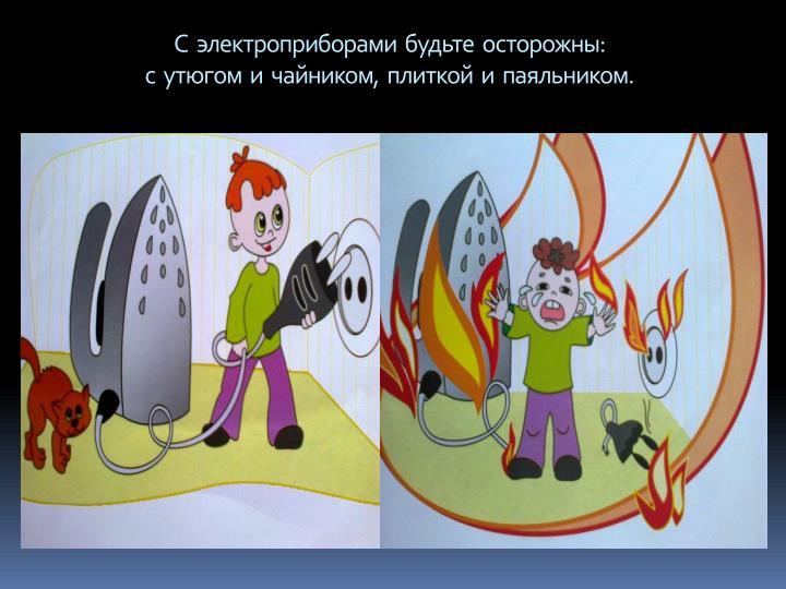 С  электроприборами  будьте  осторожны: