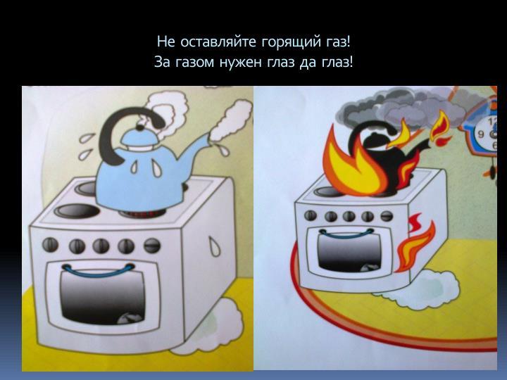 Не  оставляйте  горящий  газ!
