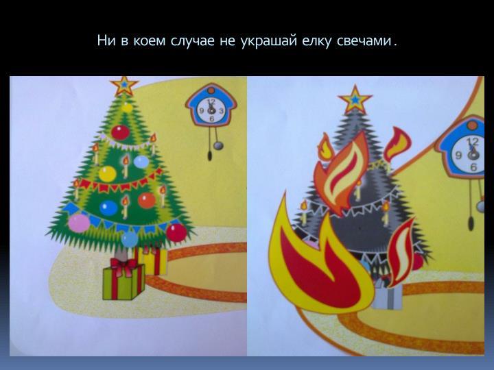Ни  в  коем  случае  не  украшай  елку  свечами .