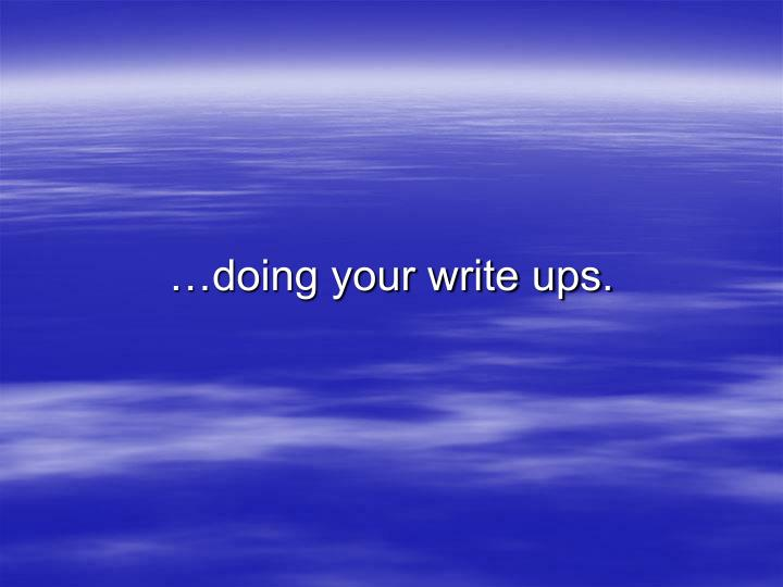 …doing your write ups.