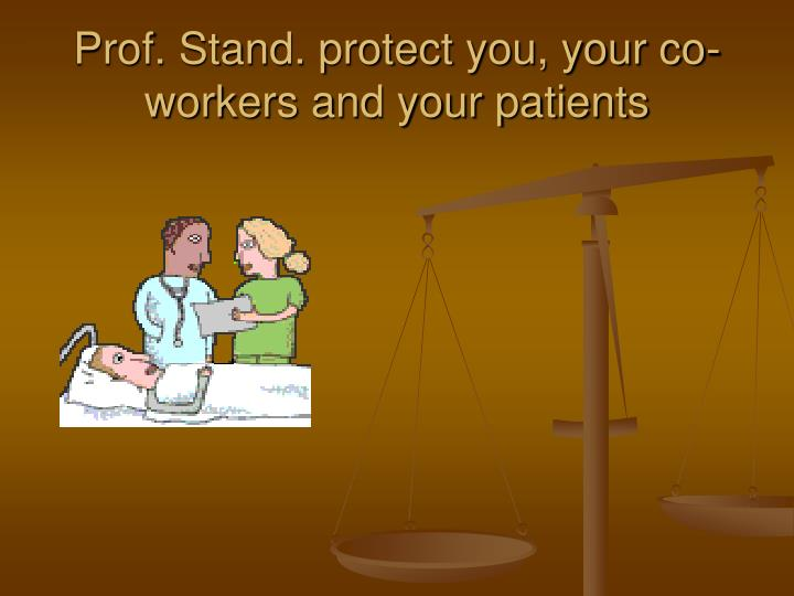 Prof. Stand. protect you, your co-workers and your patients