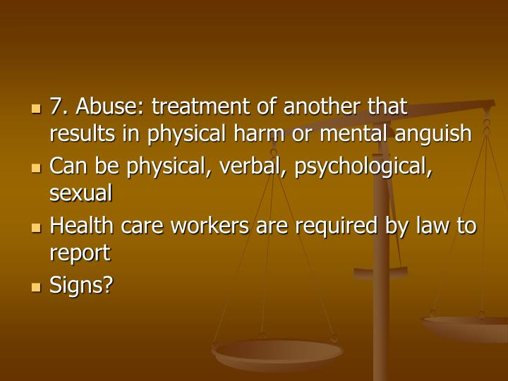 7. Abuse: treatment of another that results in physical harm or mental anguish
