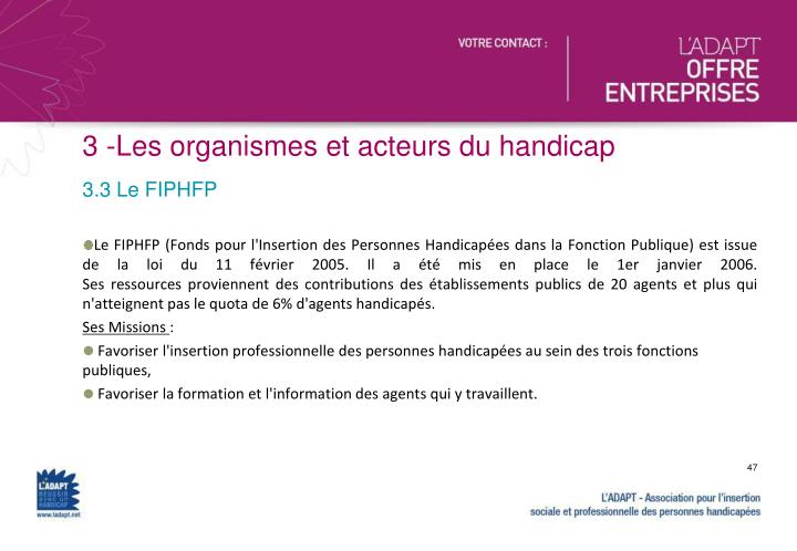 Le FIPHFP (Fonds pour l'Insertion des Personnes Handicapées dans la Fonction Publique) est issue de la loi du 11 février 2005. Il a été mis en place le 1er janvier 2006.