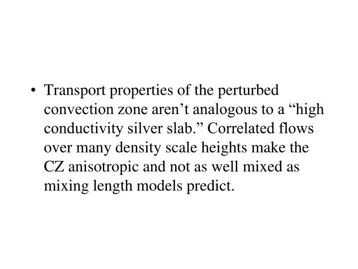 "Transport properties of the perturbed convection zone aren't analogous to a ""high conductivity silver slab."" Correlated flows over many density scale heights make the CZ anisotropic and not as well mixed as mixing length models predict."